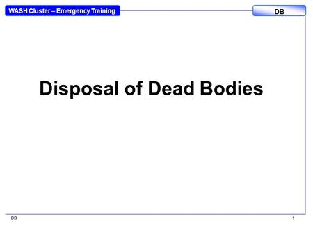 WASH Cluster – Emergency Training DB 1 Disposal of Dead Bodies.