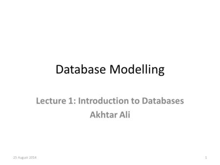 Database Modelling Lecture 1: Introduction to Databases Akhtar Ali 25 August 20141.