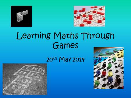 Learning Maths Through Games 20 th May 2014. Why play games? What educational benefits are there to be gained from games? Are some games better than others?