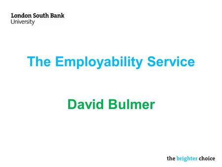 The Employability Service David Bulmer. Services Careers Advice –20 minute drop in sessions for quick queries Employability Placements Graduate careers.