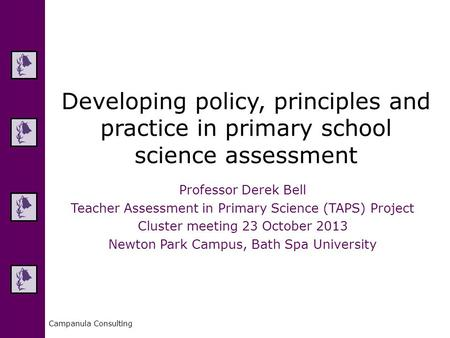 Campanula Consulting Developing policy, principles and practice in primary school science assessment Professor Derek Bell Teacher Assessment in Primary.