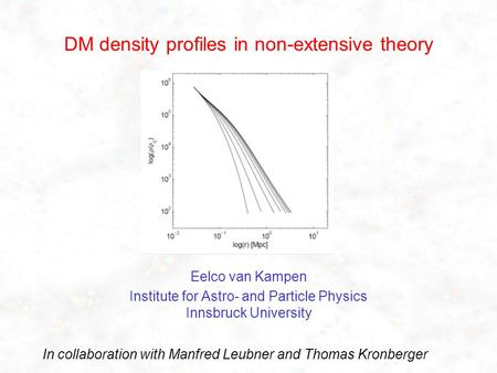 DM density profiles in non-extensive theory Eelco van Kampen Institute for Astro- and Particle Physics Innsbruck University In collaboration with Manfred.