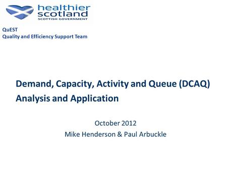Demand, Capacity, Activity and Queue (DCAQ) Analysis and Application October 2012 Mike Henderson & Paul Arbuckle QuEST Quality and Efficiency Support Team.