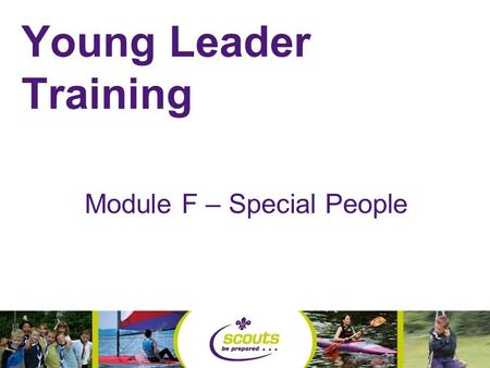 Young Leader Training Module F – Special People. Equal Opportunities Policy The Scout Association is part of a world wide educational youth movement.