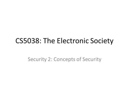 CS5038: The Electronic Society Security 2: Concepts of Security.
