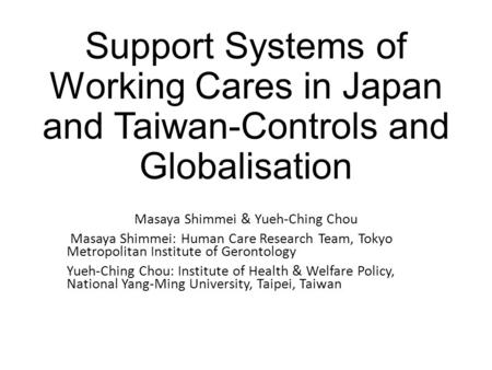 Support Systems of Working Cares in Japan and Taiwan-Controls and Globalisation Masaya Shimmei & Yueh-Ching Chou Masaya Shimmei: Human Care Research Team,