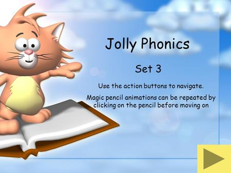 Jolly Phonics Set 3 Use the action buttons to navigate. Magic pencil animations can be repeated by clicking on the pencil before moving on.