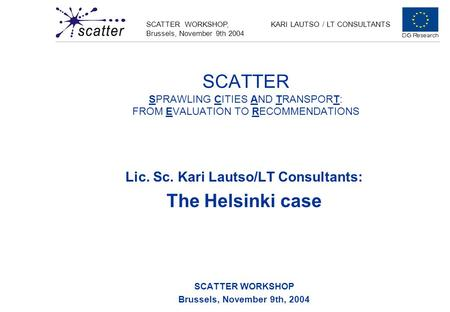 SCATTER WORKSHOP, Brussels, November 9th 2004 KARI LAUTSO / LT CONSULTANTS SCATTER SPRAWLING CITIES AND TRANSPORT: FROM EVALUATION TO RECOMMENDATIONS Lic.