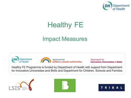 Healthy FE Impact Measures. Welcome to our workshop on Impact Measures Jane Marshall – Healthy College Manager Graham Fleming – Programme Manager for.