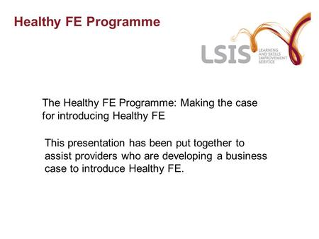 Healthy FE Programme The Healthy FE Programme: Making the case for introducing Healthy FE This presentation has been put together to assist providers who.