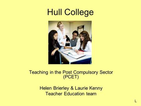 Hull College Teaching in the Post Compulsory Sector (PCET) Helen Brierley & Laurie Kenny Teacher Education team L.