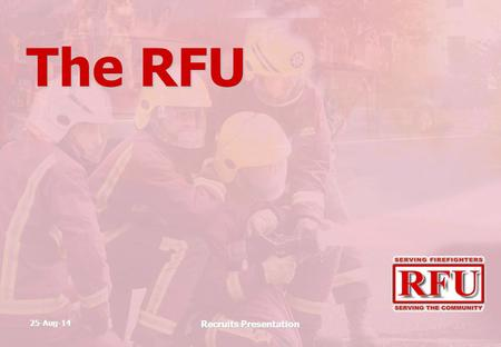 25-Aug-14 Recruits Presentation The RFU. 25-Aug-14 Recruits Presentation The RFU Retained Firefighters Union.