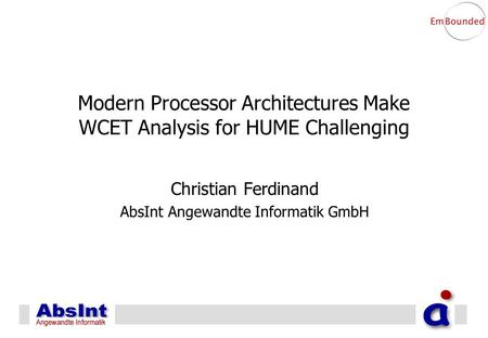 Modern Processor Architectures Make WCET Analysis for HUME Challenging Christian Ferdinand AbsInt Angewandte Informatik GmbH.