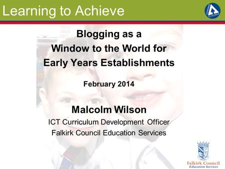 Learning to Achieve Blogging as a Window to the World for Early Years Establishments February 2014 Malcolm Wilson ICT Curriculum Development Officer Falkirk.