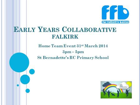 E ARLY Y EARS C OLLABORATIVE FALKIRK Home Team Event 31 st March 2014 3pm – 5pm St Bernadette's RC Primary School.