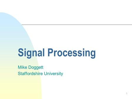 1 Signal Processing Mike Doggett Staffordshire University.