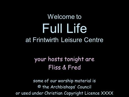 Welcome to Full Life at Frintwirth Leisure Centre your hosts tonight are Fliss & Fred some of our worship material is © the Archbishops' Council or used.