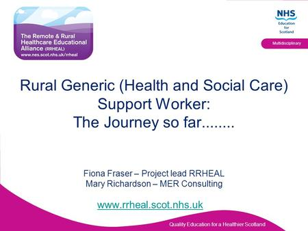 Rural Generic (Health and Social Care) Support Worker: The Journey so far........ Fiona Fraser – Project lead RRHEAL Mary Richardson – MER Consulting.