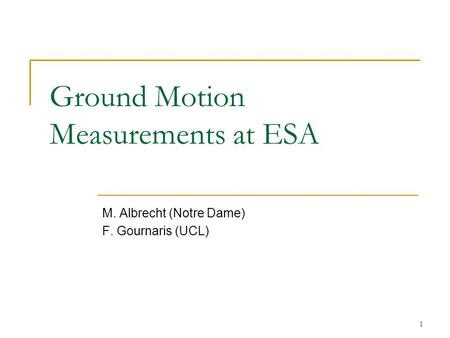 1 Ground Motion Measurements at ESA M. Albrecht (Notre Dame) F. Gournaris (UCL)