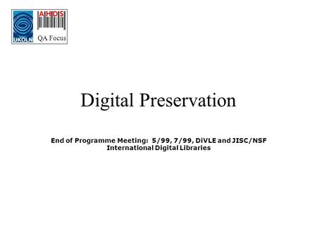 QA Focus Digital Preservation End of Programme Meeting: 5/99, 7/99, DiVLE and JISC/NSF International Digital Libraries.