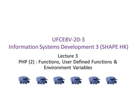UFCE8V-20-3 Information Systems Development 3 (SHAPE HK) Lecture 3 PHP (2) : Functions, User Defined Functions & Environment Variables.