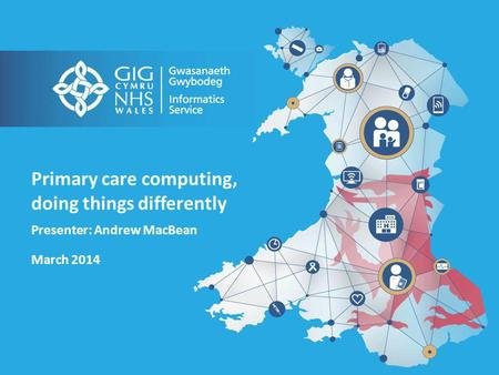 Primary care computing, doing things differently Presenter: Andrew MacBean March 2014.
