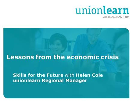 Organised crime Lessons from the economic crisis Skills for the Future with Helen Cole unionlearn Regional Manager.