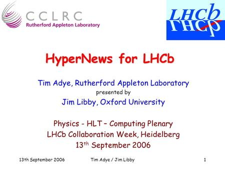 13th September 2006Tim Adye / Jim Libby1 HyperNews for LHCb Tim Adye, Rutherford Appleton Laboratory presented by Jim Libby, Oxford University Physics.