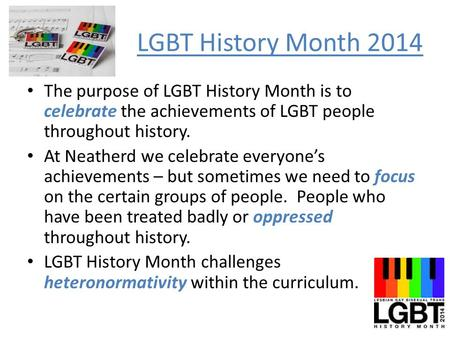 LGBT History Month 2014 The purpose of LGBT History Month is to celebrate the achievements of LGBT people throughout history. At Neatherd we celebrate.