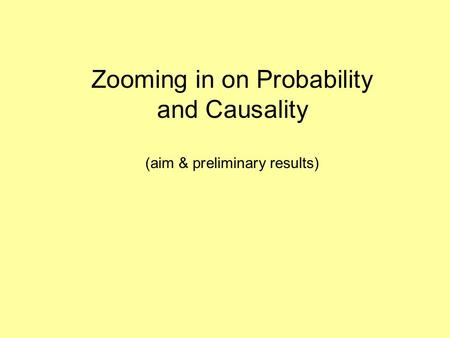 Zooming in on Probability and Causality (aim & preliminary results)