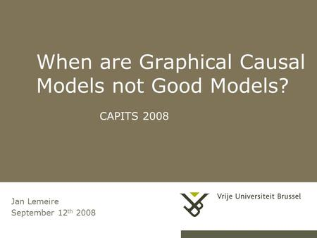 When are Graphical Causal Models not Good Models? CAPITS 2008 Jan Lemeire September 12 th 2008.