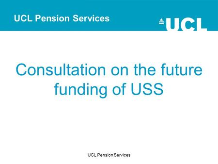 UCL Pension Services Consultation on the future funding of USS UCL Pension Services.
