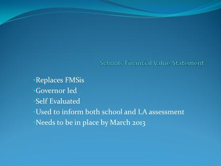 Replaces FMSis Governor led Self Evaluated Used to inform both school and LA assessment Needs to be in place by March 2013.