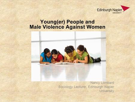 Young(er) People and Male Violence Against Women Nancy Lombard Sociology Lecturer, Edinburgh Napier University.