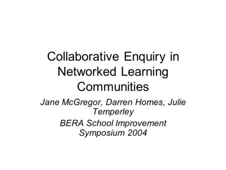 Collaborative Enquiry in Networked Learning Communities Jane McGregor, Darren Homes, Julie Temperley BERA School Improvement Symposium 2004.