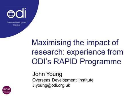 Maximising the impact of research: experience from ODI's RAPID Programme John Young Overseas Development Institute J.young@odi.org.uk.