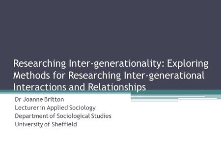 Researching Inter-generationality: Exploring Methods for Researching Inter-generational Interactions and Relationships Dr Joanne Britton Lecturer in Applied.