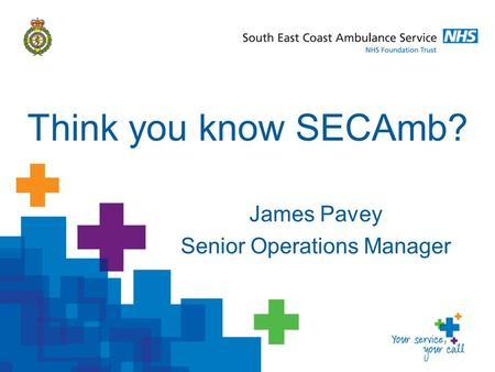 James Pavey Senior Operations Manager Think you know SECAmb?