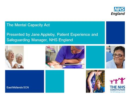 The Mental Capacity Act Presented by Jane Appleby, Patient Experience and Safeguarding Manager, NHS England East Midlands SCN.