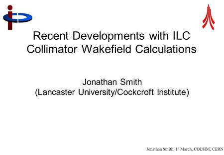 Jonathan Smith, 1 st March, COLSIM, CERN 1 Recent Developments with ILC Collimator Wakefield Calculations Jonathan Smith (Lancaster University/Cockcroft.