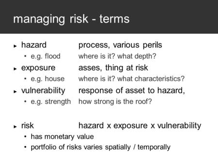 Managing risk - terms ► hazardprocess, various perils e.g. flood where is it? what depth? ► exposureasses, thing at risk e.g. housewhere is it? what characteristics?