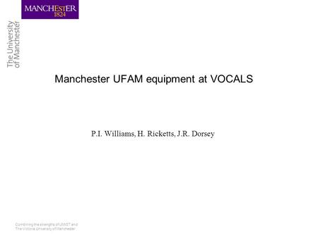 Combining the strengths of UMIST and The Victoria University of Manchester Manchester UFAM equipment at VOCALS P.I. Williams, H. Ricketts, J.R. Dorsey.