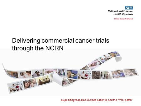 Supporting research to make patients, and the NHS, better Delivering commercial cancer trials through the NCRN.