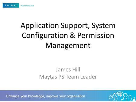 Application Support, System Configuration & Permission Management James Hill Maytas PS Team Leader Enhance your knowledge, improve your organisation.