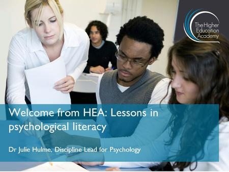 Dr Julie Hulme, Discipline Lead for Psychology Welcome from HEA: Lessons in psychological literacy.