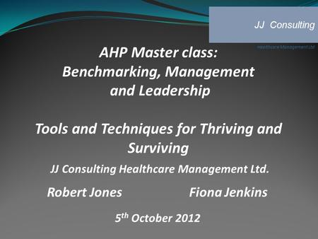 AHP Master class: Benchmarking, Management and Leadership Tools and Techniques for Thriving and Surviving JJ Consulting Healthcare Management Ltd. Robert.