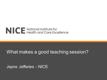 What makes a good teaching session? Jayne Jefferies - NICE.
