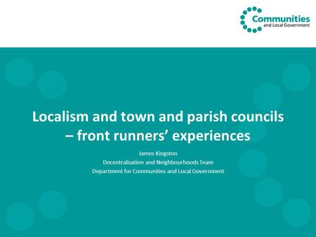 Localism and town and parish councils – front runners' experiences James Kingston Decentralisation and Neighbourhoods Team Department for Communities and.
