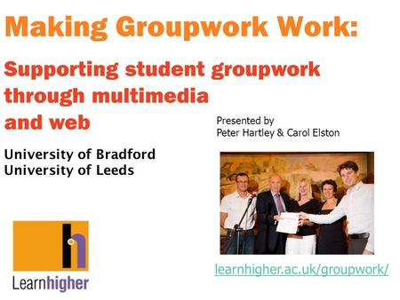 Making Groupwork Work: University of Bradford University of Leeds Supporting student groupwork through multimedia and web learnhigher.ac.uk/groupwork/