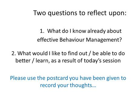 Two questions to reflect upon: 1. What do I know already about effective Behaviour Management? 2. What would I like to find out / be able to do better.